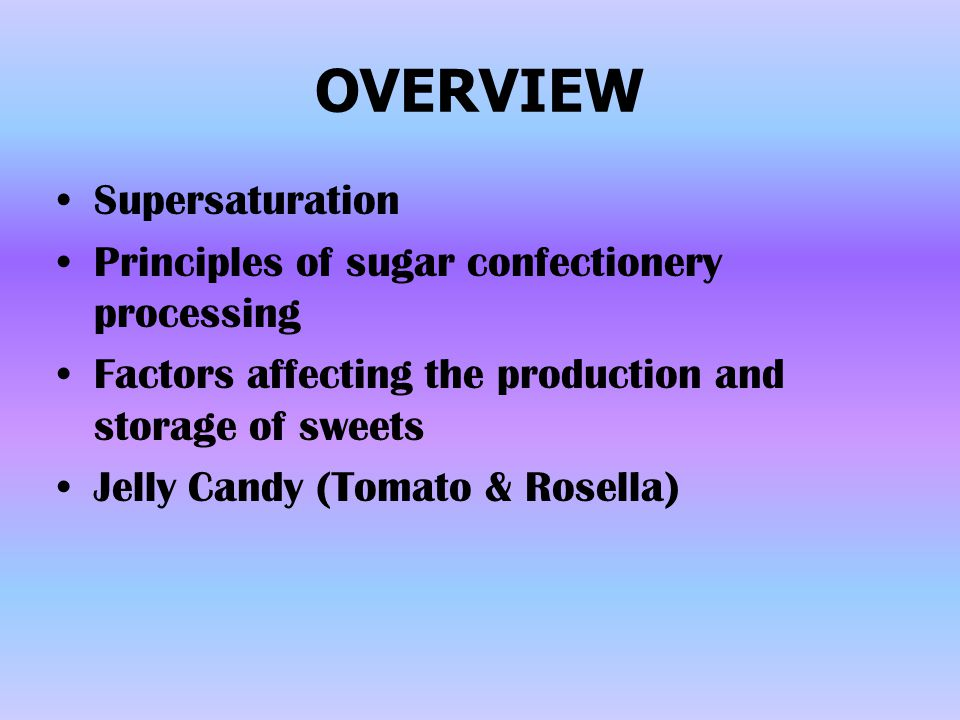 OVERVIEW Supersaturation Principles of sugar confectionery processing Factors affecting the production and storage of sweets Jelly Candy (Tomato & Ros