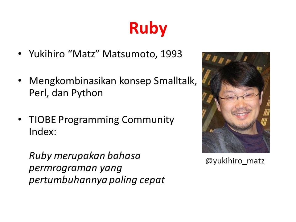 Ruby Yukihiro Matz Matsumoto, 1993 Mengkombinasikan konsep Smalltalk, Perl, dan Python TIOBE Programming Community Index: Ruby merupakan bahasa permrograman yang pertumbuhannya paling cepat @yukihiro_matz