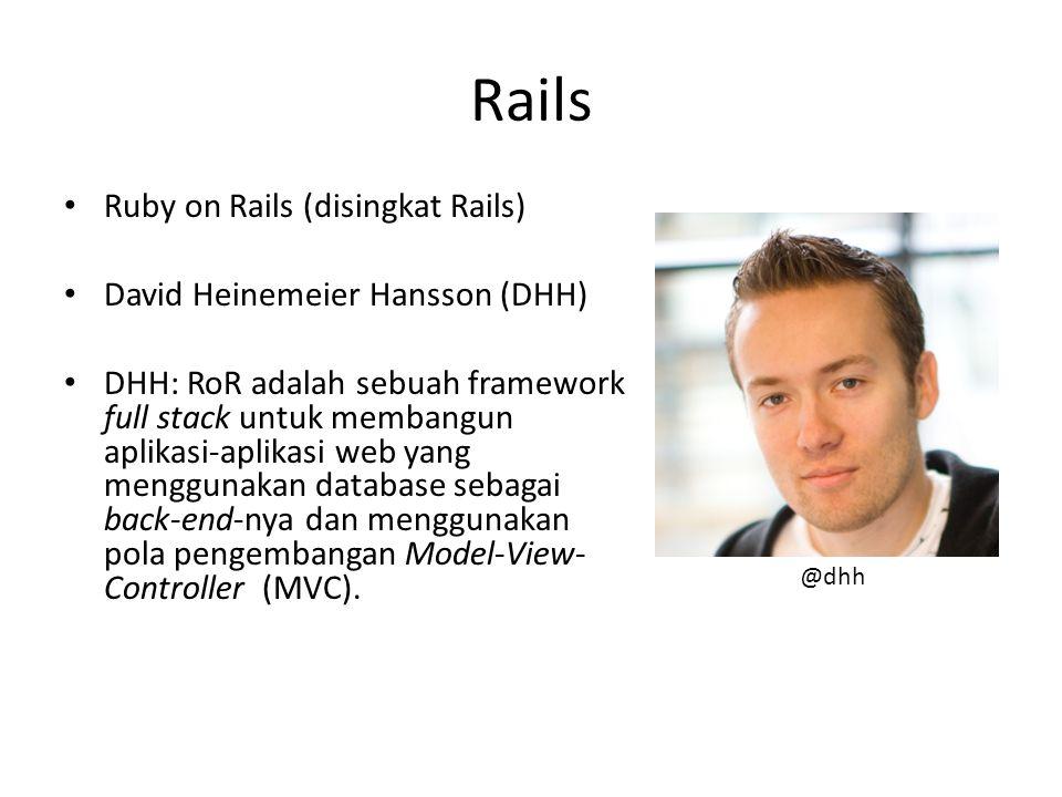 Rails Ruby on Rails (disingkat Rails) David Heinemeier Hansson (DHH) DHH: RoR adalah sebuah framework full stack untuk membangun aplikasi-aplikasi web yang menggunakan database sebagai back-end-nya dan menggunakan pola pengembangan Model-View- Controller (MVC).