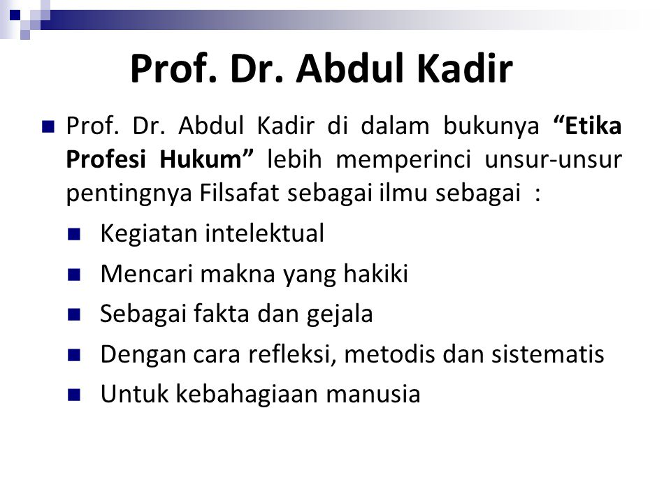 "Prof. Dr. Abdul Kadir Prof. Dr. Abdul Kadir di dalam bukunya ""Etika Profesi Hukum"" lebih memperinci unsur-unsur pentingnya Filsafat sebagai ilmu sebag"