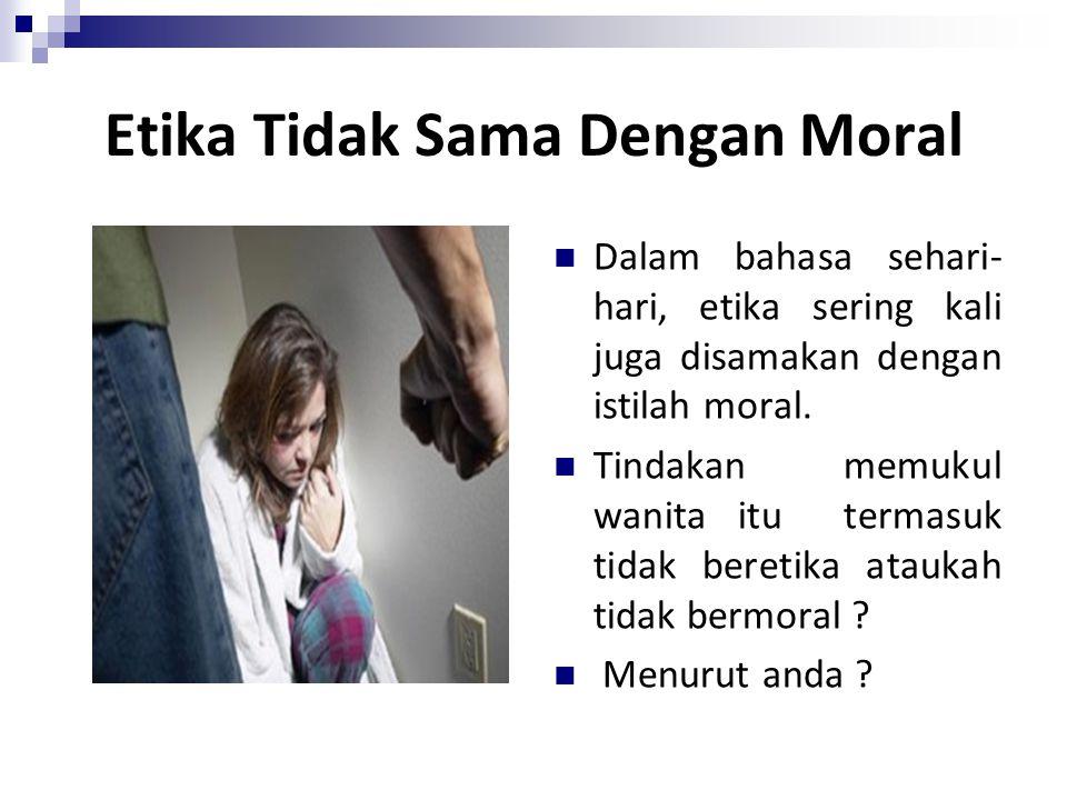 Etika Tidak Sama Dengan Moral Dalam bahasa sehari- hari, etika sering kali juga disamakan dengan istilah moral. Tindakan memukul wanita itu termasuk t