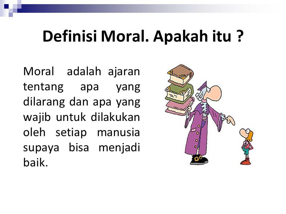 Definisi Moral. Apakah itu ? Moral adalah ajaran tentang apa yang dilarang dan apa yang wajib untuk dilakukan oleh setiap manusia supaya bisa menjadi