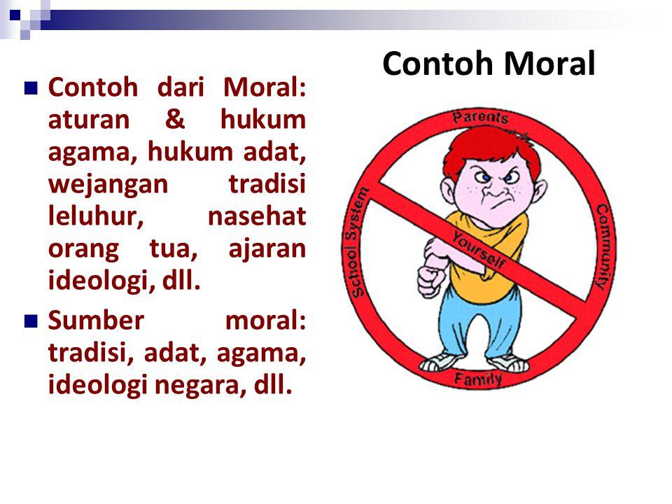 Contoh Moral Contoh dari Moral: aturan & hukum agama, hukum adat, wejangan tradisi leluhur, nasehat orang tua, ajaran ideologi, dll. Sumber moral: tra