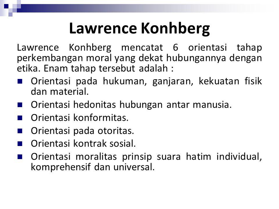 Lawrence Konhberg Lawrence Konhberg mencatat 6 orientasi tahap perkembangan moral yang dekat hubungannya dengan etika. Enam tahap tersebut adalah : Or