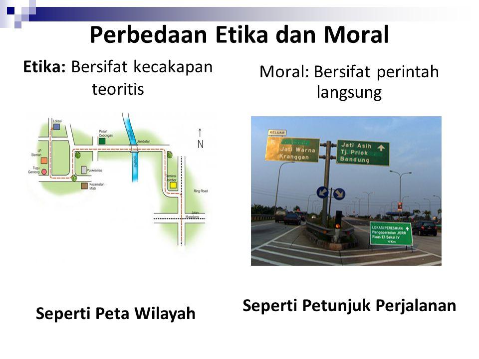 Moral: Bersifat perintah langsung Etika: Bersifat kecakapan teoritis Seperti Petunjuk Perjalanan Seperti Peta Wilayah Perbedaan Etika dan Moral