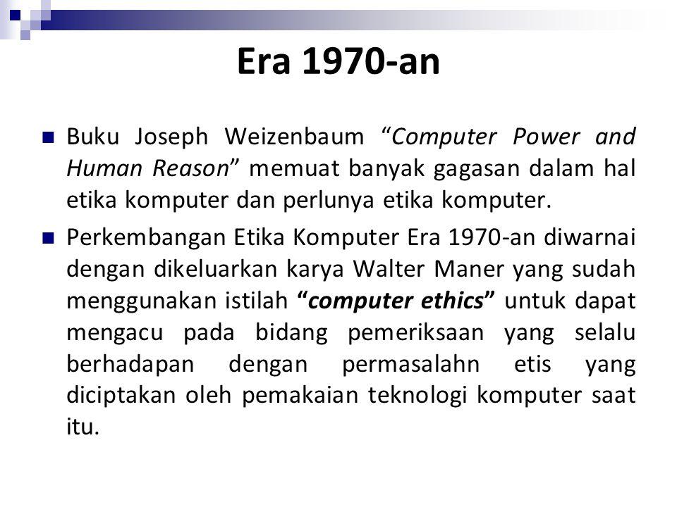 "Era 1970-an Buku Joseph Weizenbaum ""Computer Power and Human Reason"" memuat banyak gagasan dalam hal etika komputer dan perlunya etika komputer. Perke"