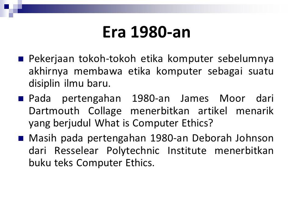 Era 1980-an Pekerjaan tokoh-tokoh etika komputer sebelumnya akhirnya membawa etika komputer sebagai suatu disiplin ilmu baru. Pada pertengahan 1980-an