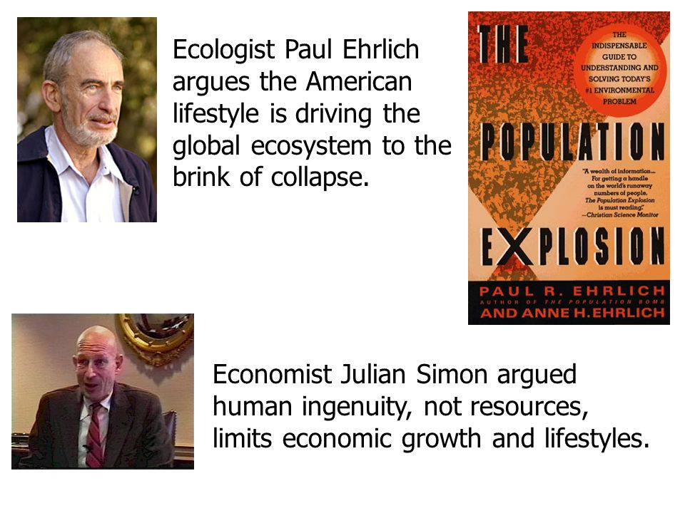 Ecologist Paul Ehrlich argues the American lifestyle is driving the global ecosystem to the brink of collapse. Economist Julian Simon argued human ing