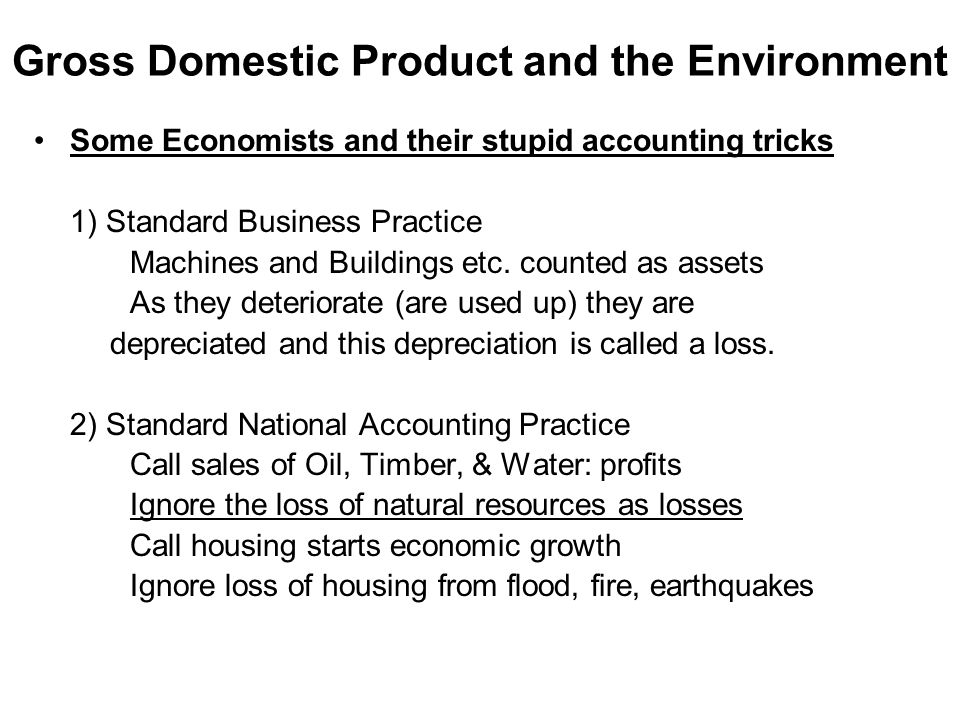 Gross Domestic Product and the Environment Some Economists and their stupid accounting tricks 1) Standard Business Practice Machines and Buildings etc