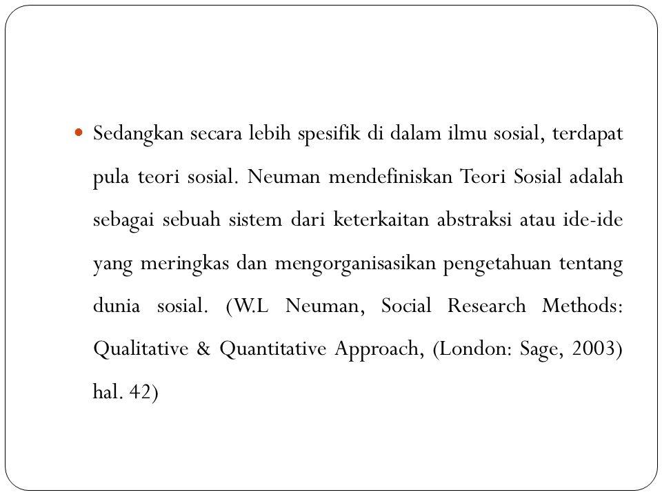 Sedangkan secara lebih spesifik di dalam ilmu sosial, terdapat pula teori sosial. Neuman mendefiniskan Teori Sosial adalah sebagai sebuah sistem dari