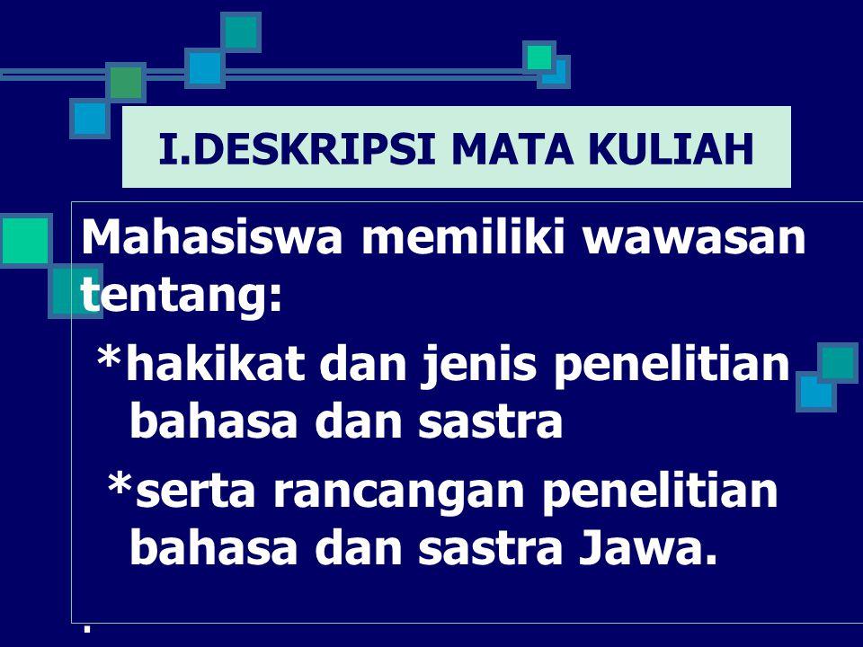 I.DESKRIPSI MATA KULIAH Mahasiswa memiliki wawasan tentang: *hakikat dan jenis penelitian bahasa dan sastra *serta rancangan penelitian bahasa dan sastra Jawa..