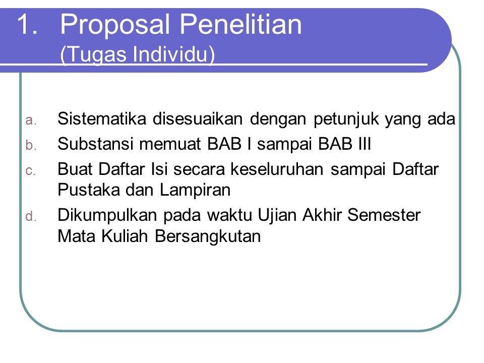 1.Proposal Penelitian (Tugas Individu) a.Sistematika disesuaikan dengan petunjuk yang ada b.