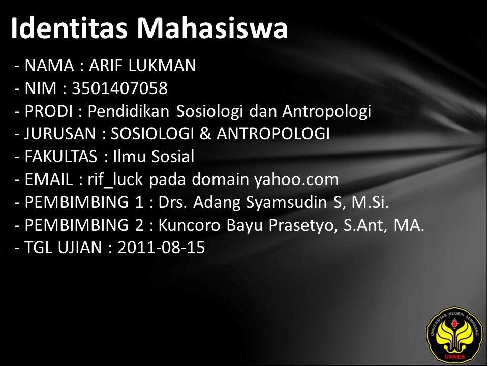 Identitas Mahasiswa - NAMA : ARIF LUKMAN - NIM : 3501407058 - PRODI : Pendidikan Sosiologi dan Antropologi - JURUSAN : SOSIOLOGI & ANTROPOLOGI - FAKULTAS : Ilmu Sosial - EMAIL : rif_luck pada domain yahoo.com - PEMBIMBING 1 : Drs.