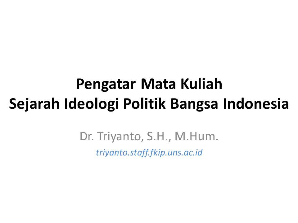 Pengatar Mata Kuliah Sejarah Ideologi Politik Bangsa Indonesia Dr. Triyanto, S.H., M.Hum. triyanto.staff.fkip.uns.ac.id