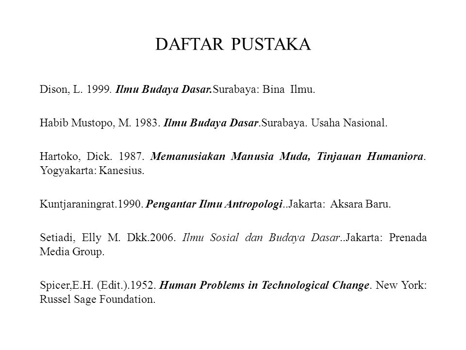 DAFTAR PUSTAKA Dison, L. 1999. Ilmu Budaya Dasar.Surabaya: Bina Ilmu. Habib Mustopo, M. 1983. Ilmu Budaya Dasar.Surabaya. Usaha Nasional. Hartoko, Dic