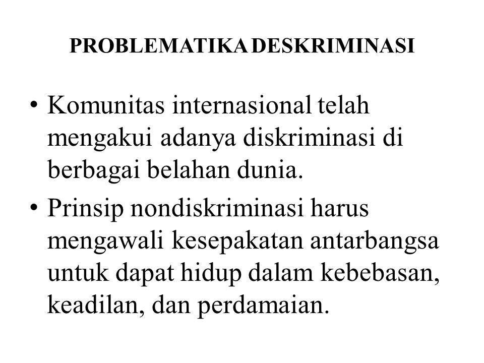 PROBLEMATIKA DESKRIMINASI Komunitas internasional telah mengakui adanya diskriminasi di berbagai belahan dunia. Prinsip nondiskriminasi harus mengawal