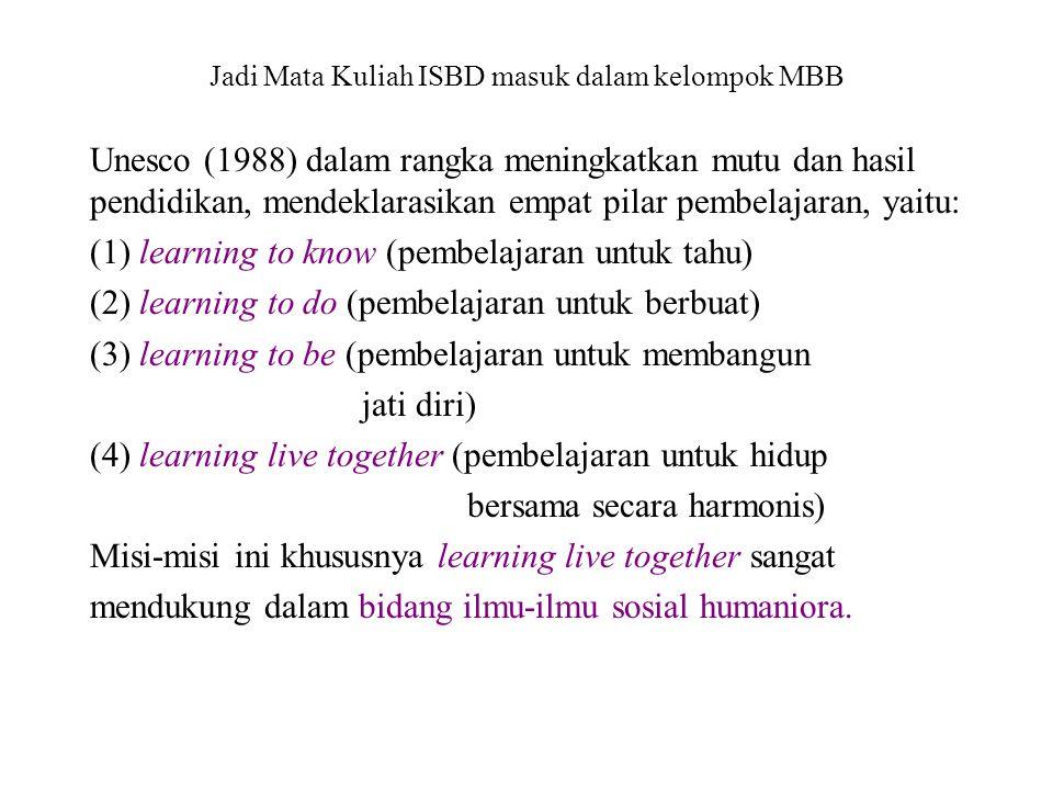 Jadi Mata Kuliah ISBD masuk dalam kelompok MBB Unesco (1988) dalam rangka meningkatkan mutu dan hasil pendidikan, mendeklarasikan empat pilar pembelajaran, yaitu: (1) learning to know (pembelajaran untuk tahu) (2) learning to do (pembelajaran untuk berbuat) (3) learning to be (pembelajaran untuk membangun jati diri) (4) learning live together (pembelajaran untuk hidup bersama secara harmonis) Misi-misi ini khususnya learning live together sangat mendukung dalam bidang ilmu-ilmu sosial humaniora.