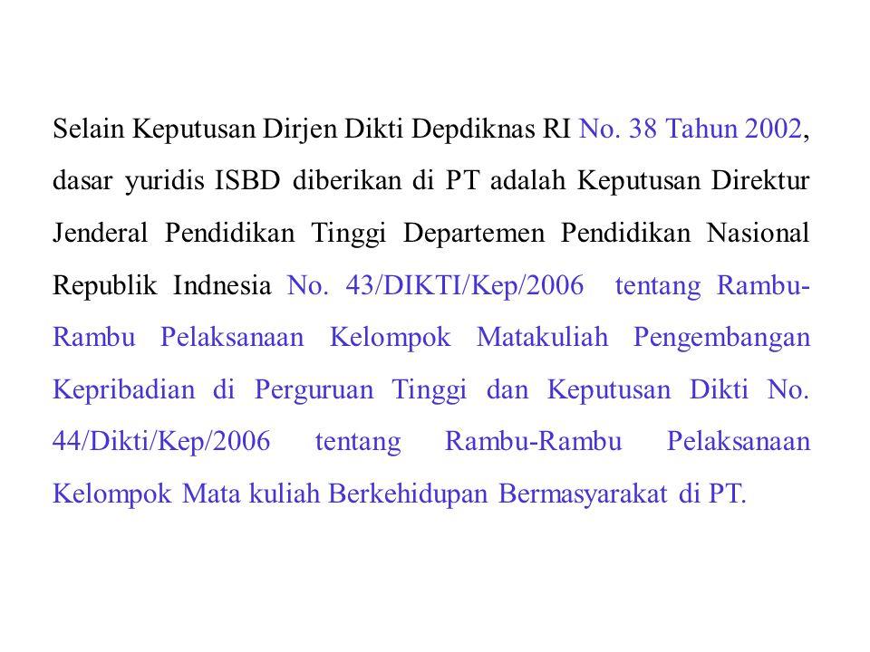 Selain Keputusan Dirjen Dikti Depdiknas RI No. 38 Tahun 2002, dasar yuridis ISBD diberikan di PT adalah Keputusan Direktur Jenderal Pendidikan Tinggi