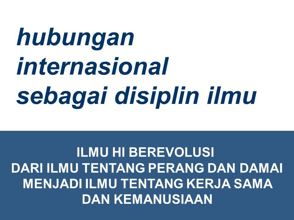 ILMU HI BEREVOLUSI DARI ILMU TENTANG PERANG DAN DAMAI MENJADI ILMU TENTANG KERJA SAMA DAN KEMANUSIAAN hubungan internasional sebagai disiplin ilmu
