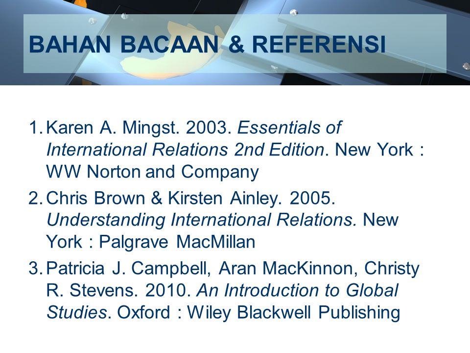 BAHAN BACAAN & REFERENSI 1.Karen A. Mingst. 2003. Essentials of International Relations 2nd Edition. New York : WW Norton and Company 2.Chris Brown &