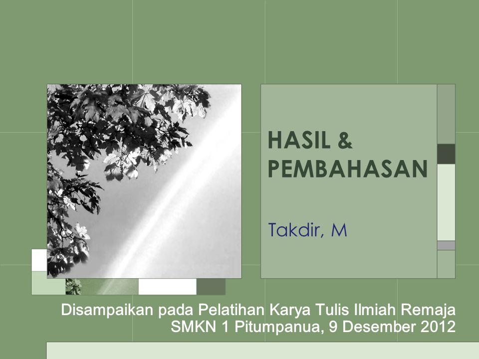 HASIL & PEMBAHASAN Takdir, M Disampaikan pada Pelatihan Karya Tulis Ilmiah Remaja SMKN 1 Pitumpanua, 9 Desember 2012