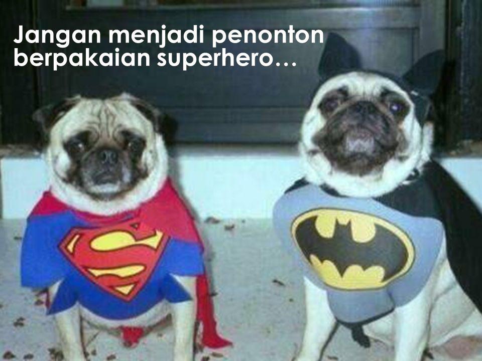 Jangan menjadi penonton berpakaian superhero…