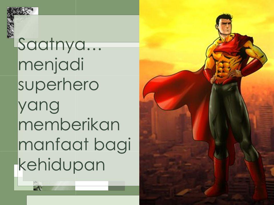 Saatnya… menjadi superhero yang memberikan manfaat bagi kehidupan