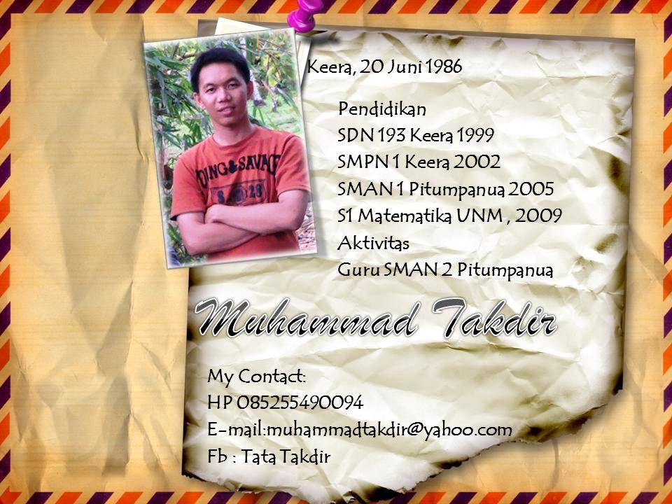 My Contact: HP 085255490094 E-mail:muhammadtakdir@yahoo.com Fb: Tata Takdir Pendidikan SDN 193 Keera 1999 SMPN 1 Keera 2002 SMAN 1 Pitumpanua 2005 S1