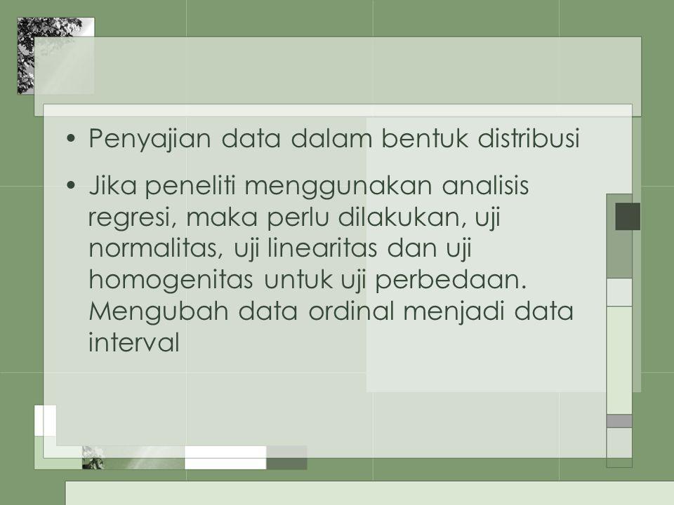 Penyajian data dalam bentuk distribusi Jika peneliti menggunakan analisis regresi, maka perlu dilakukan, uji normalitas, uji linearitas dan uji homoge