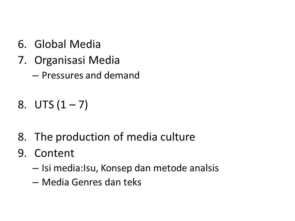 6.Global Media 7.Organisasi Media – Pressures and demand 8.UTS (1 – 7) 8.The production of media culture 9.Content – Isi media:Isu, Konsep dan metode