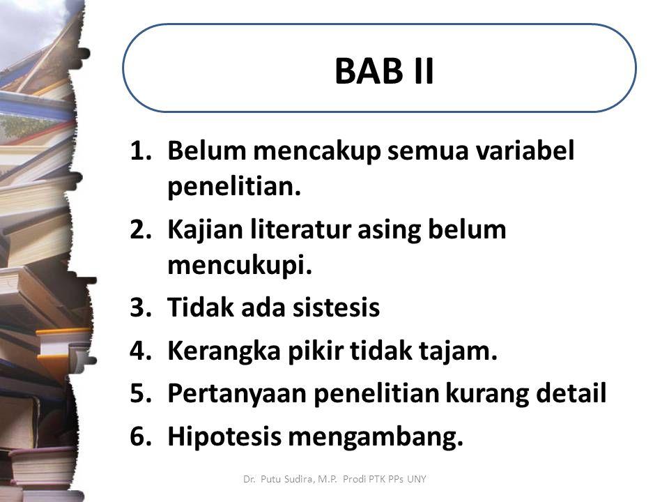 BAB II 1.Belum mencakup semua variabel penelitian. 2.Kajian literatur asing belum mencukupi. 3.Tidak ada sistesis 4.Kerangka pikir tidak tajam. 5.Pert