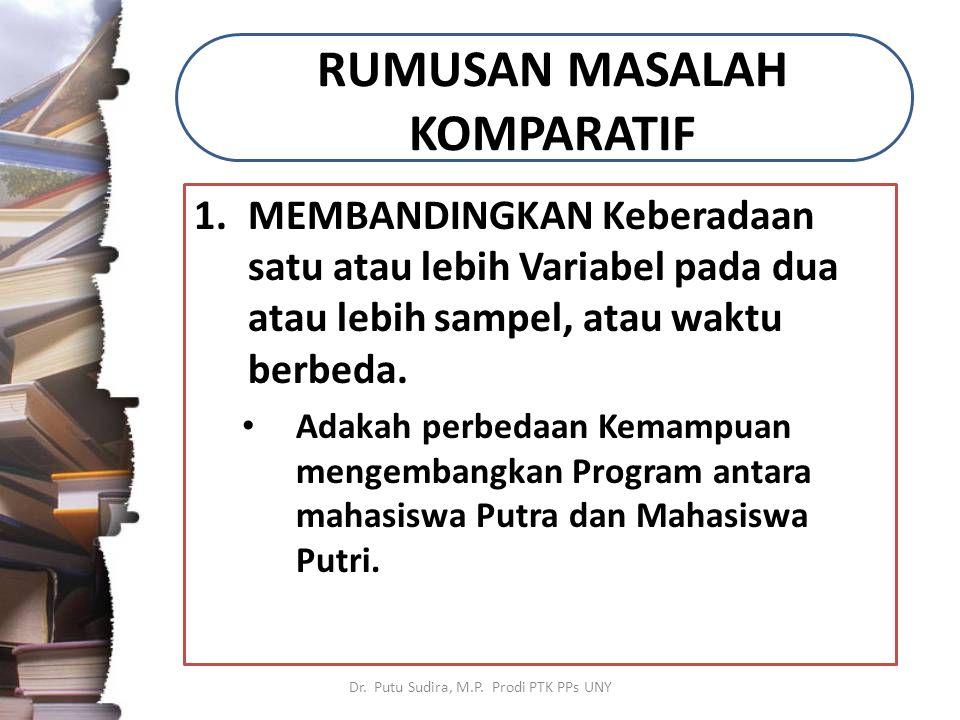 RUMUSAN MASALAH KOMPARATIF 1.MEMBANDINGKAN Keberadaan satu atau lebih Variabel pada dua atau lebih sampel, atau waktu berbeda.