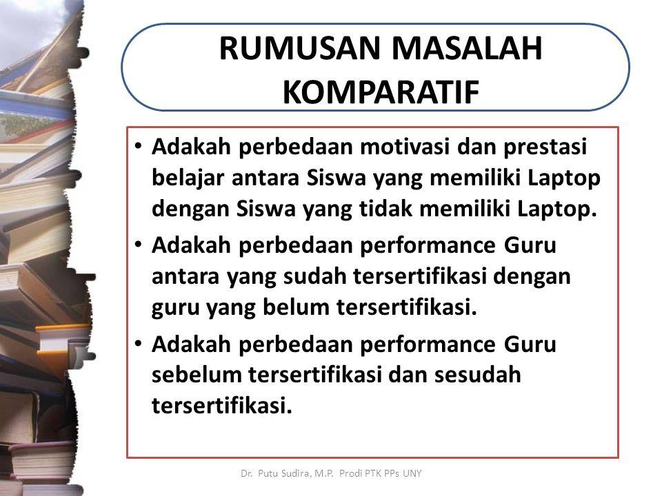 RUMUSAN MASALAH KOMPARATIF Adakah perbedaan motivasi dan prestasi belajar antara Siswa yang memiliki Laptop dengan Siswa yang tidak memiliki Laptop.