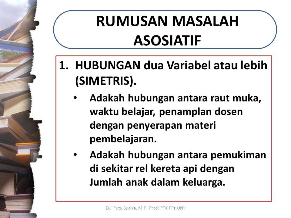 RUMUSAN MASALAH ASOSIATIF 1.HUBUNGAN dua Variabel atau lebih (SIMETRIS). Adakah hubungan antara raut muka, waktu belajar, penamplan dosen dengan penye