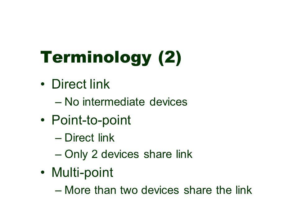 Terminology (2) Direct link –No intermediate devices Point-to-point –Direct link –Only 2 devices share link Multi-point –More than two devices share t