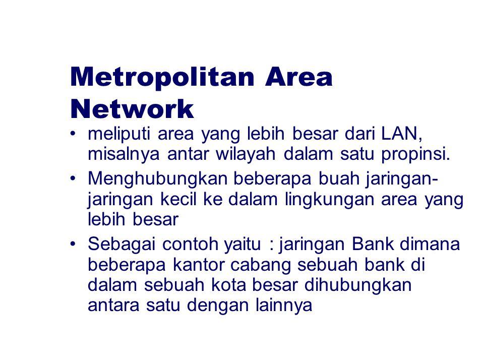 Metropolitan Area Network meliputi area yang lebih besar dari LAN, misalnya antar wilayah dalam satu propinsi. Menghubungkan beberapa buah jaringan- j