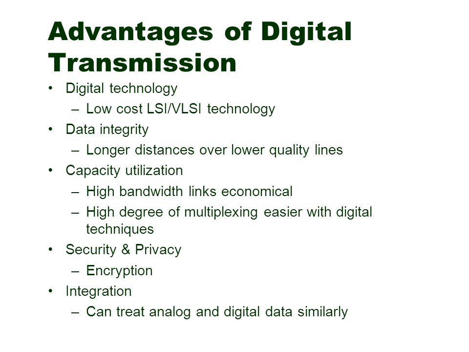 Advantages of Digital Transmission Digital technology –Low cost LSI/VLSI technology Data integrity –Longer distances over lower quality lines Capacity