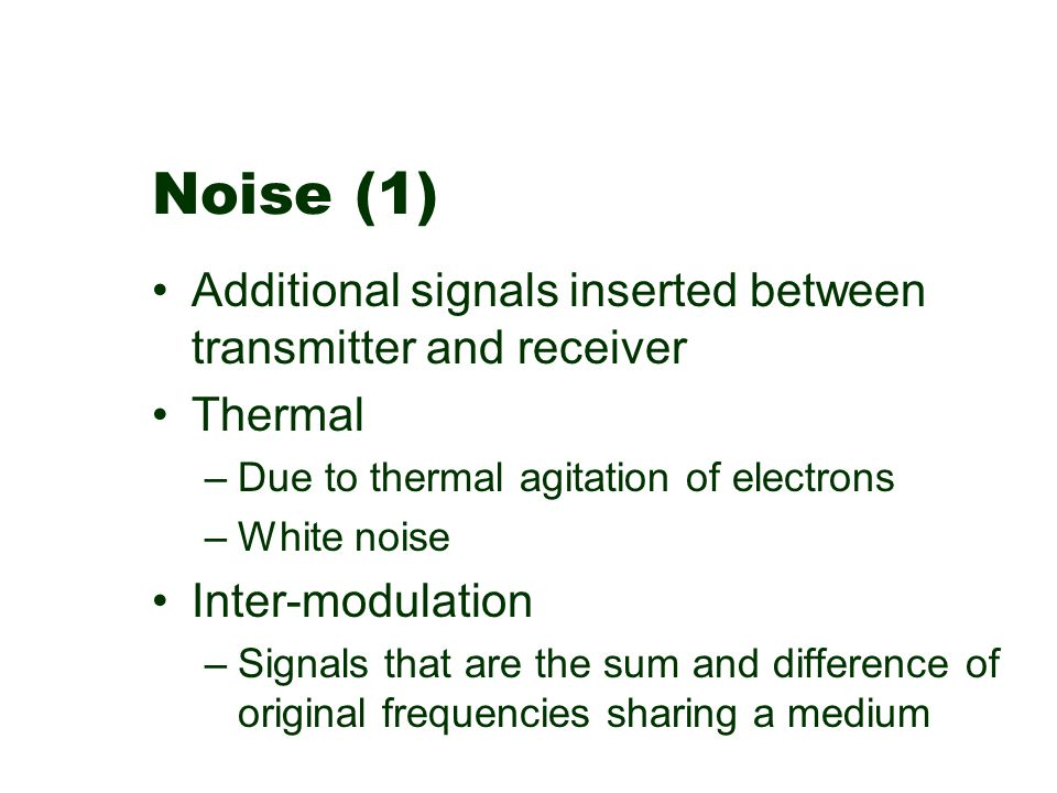 Noise (1) Additional signals inserted between transmitter and receiver Thermal –Due to thermal agitation of electrons –White noise Inter-modulation –S