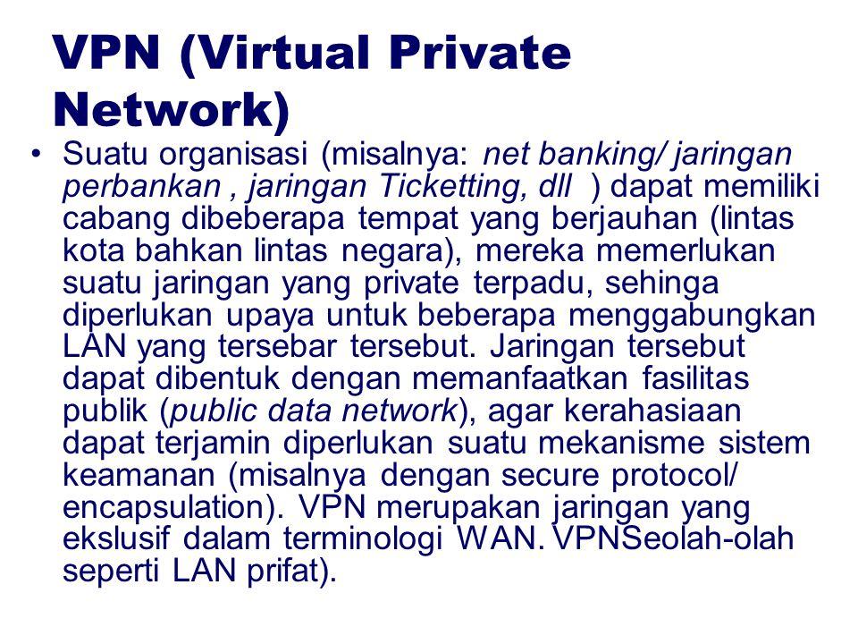 VPN (Virtual Private Network) Suatu organisasi (misalnya: net banking/ jaringan perbankan, jaringan Ticketting, dll ) dapat memiliki cabang dibeberapa