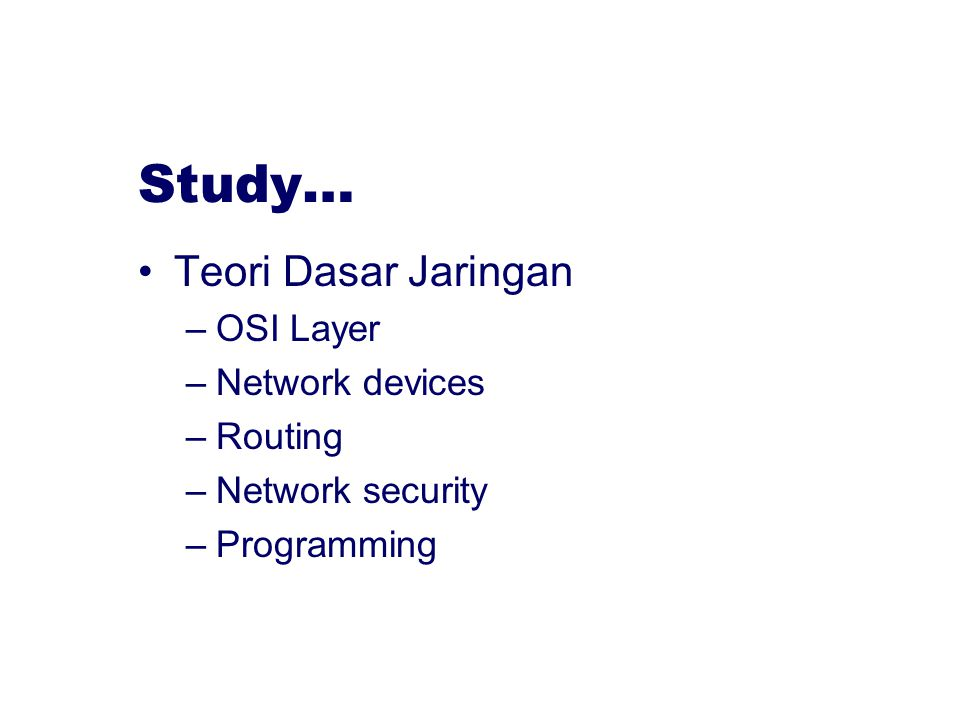 Study… Teori Dasar Jaringan –OSI Layer –Network devices –Routing –Network security –Programming