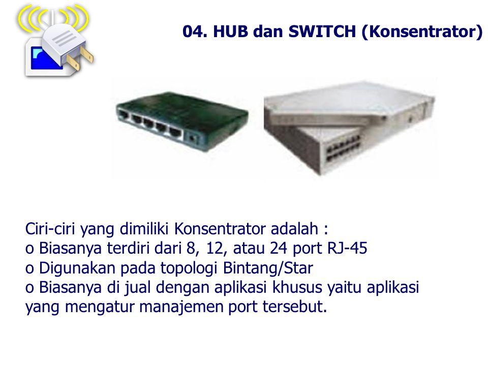 04. HUB dan SWITCH (Konsentrator) Ciri-ciri yang dimiliki Konsentrator adalah : o Biasanya terdiri dari 8, 12, atau 24 port RJ-45 o Digunakan pada top