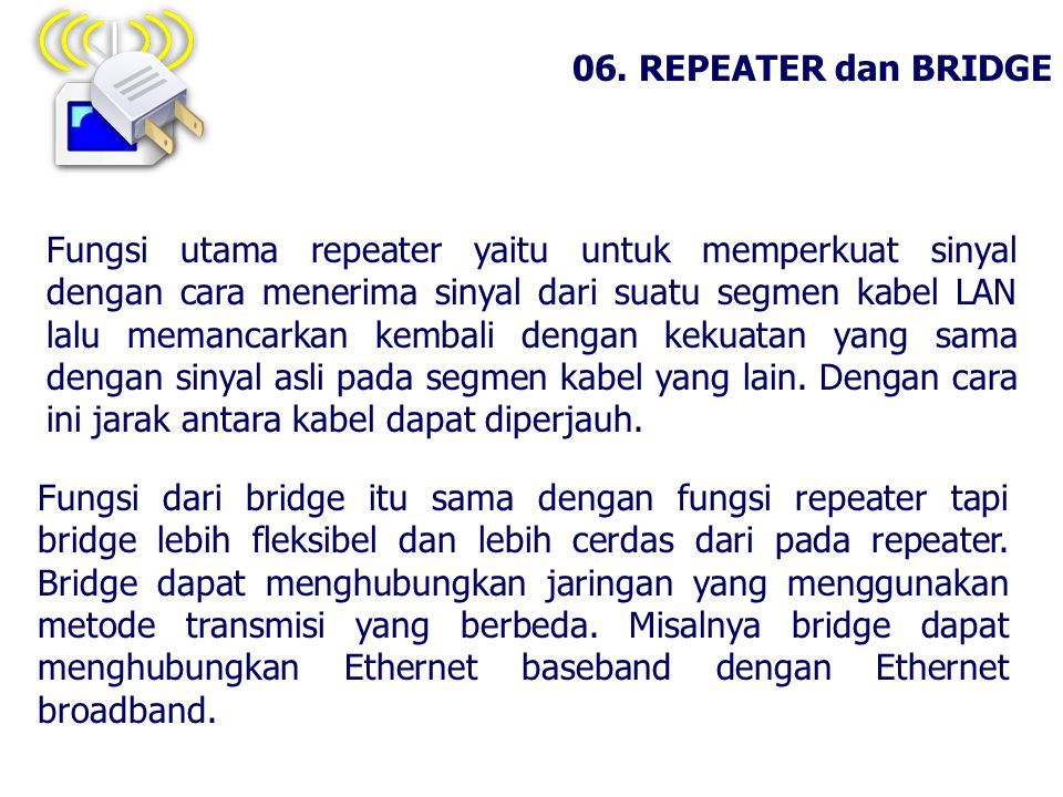 06. REPEATER dan BRIDGE Fungsi dari bridge itu sama dengan fungsi repeater tapi bridge lebih fleksibel dan lebih cerdas dari pada repeater. Bridge dap