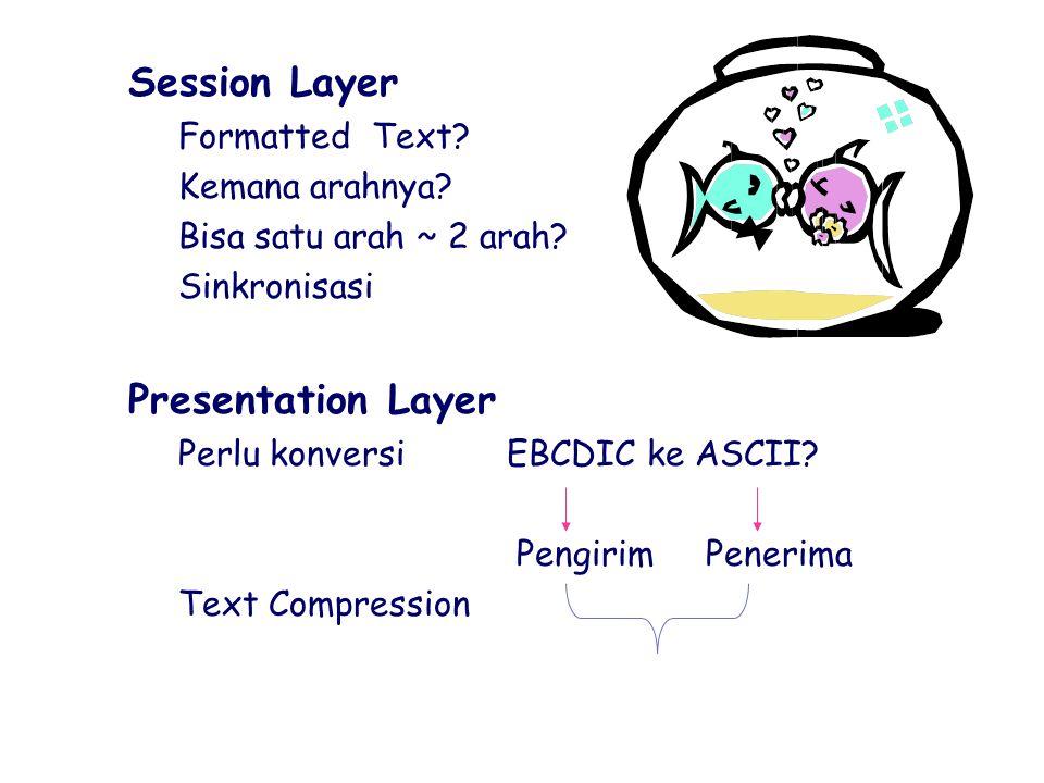 `Session Layer hFormatted Text? hKemana arahnya? hBisa satu arah ~ 2 arah? hSinkronisasi `Presentation Layer hPerlu konversi EBCDIC ke ASCII? Pengirim