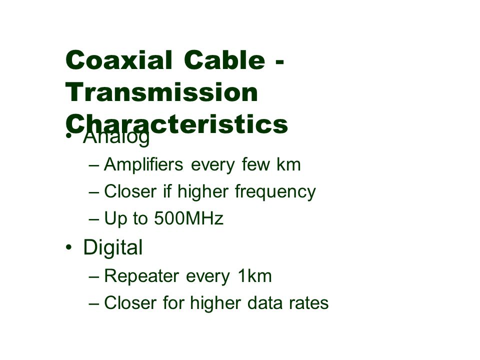 Coaxial Cable - Transmission Characteristics Analog –Amplifiers every few km –Closer if higher frequency –Up to 500MHz Digital –Repeater every 1km –Cl