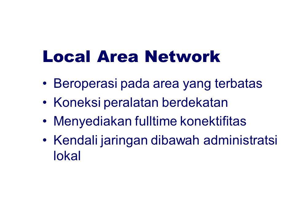 Local Area Network Beroperasi pada area yang terbatas Koneksi peralatan berdekatan Menyediakan fulltime konektifitas Kendali jaringan dibawah administ