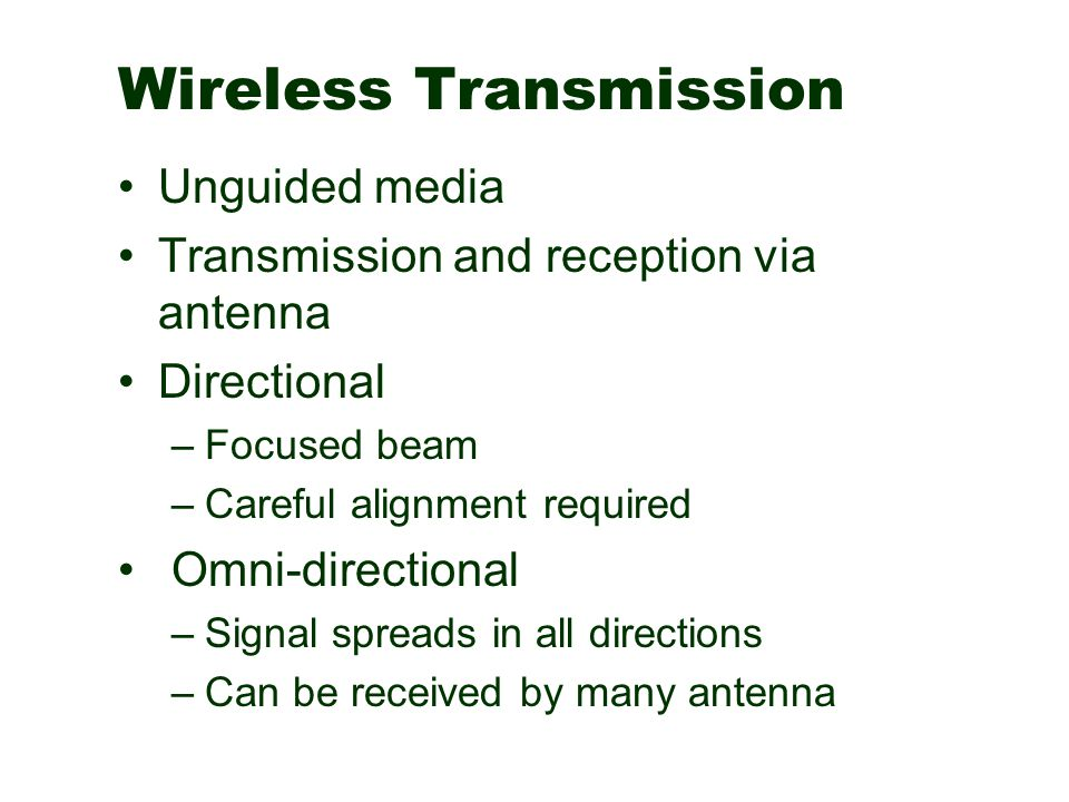 Wireless Transmission Unguided media Transmission and reception via antenna Directional –Focused beam –Careful alignment required Omni-directional –Si