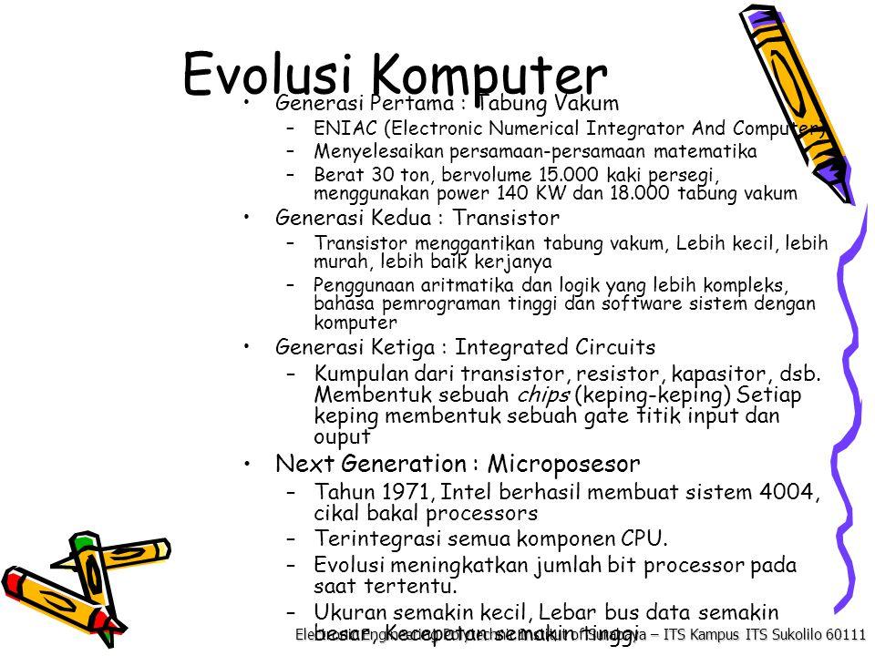Electronic Engineering Polytechnic Institut of Surabaya – ITS Kampus ITS Sukolilo 60111 Evolusi Komputer Generasi Pertama : Tabung Vakum –ENIAC (Electronic Numerical Integrator And Computer) –Menyelesaikan persamaan-persamaan matematika –Berat 30 ton, bervolume 15.000 kaki persegi, menggunakan power 140 KW dan 18.000 tabung vakum Generasi Kedua : Transistor –Transistor menggantikan tabung vakum, Lebih kecil, lebih murah, lebih baik kerjanya –Penggunaan aritmatika dan logik yang lebih kompleks, bahasa pemrograman tinggi dan software sistem dengan komputer Generasi Ketiga : Integrated Circuits –Kumpulan dari transistor, resistor, kapasitor, dsb.