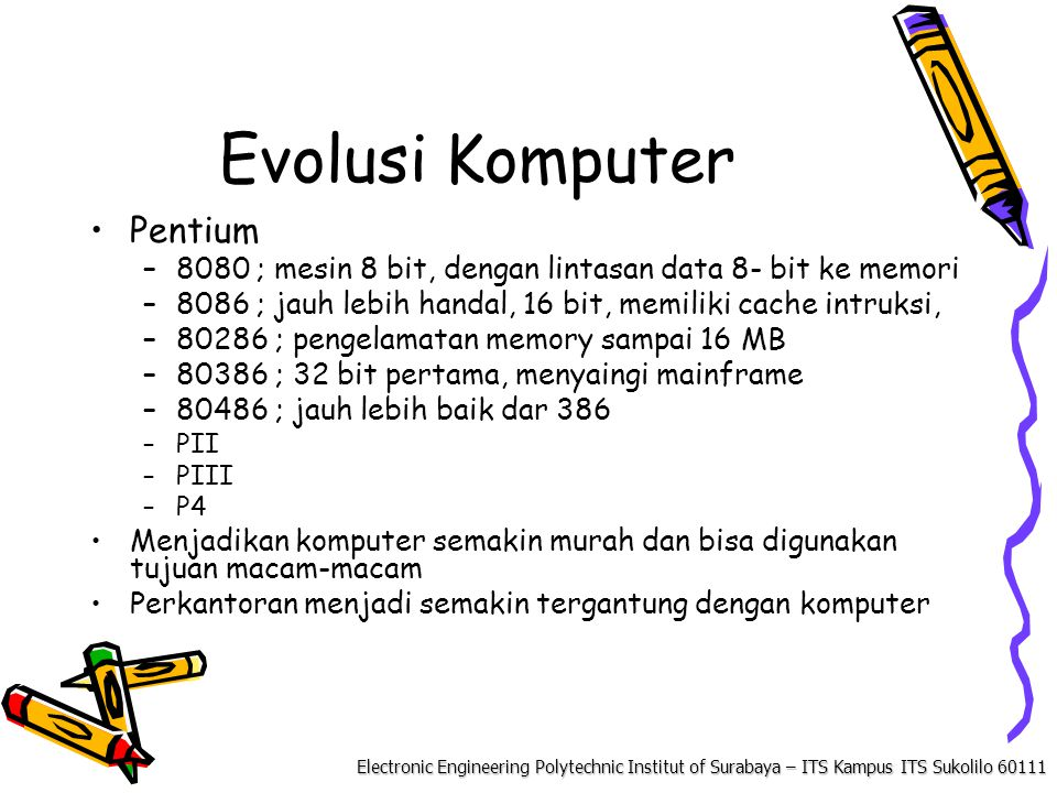 Electronic Engineering Polytechnic Institut of Surabaya – ITS Kampus ITS Sukolilo 60111 Evolusi Komputer Pentium –8080 ; mesin 8 bit, dengan lintasan