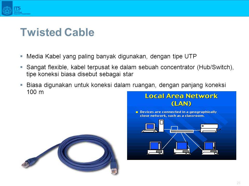 26 Twisted Cable  Media Kabel yang paling banyak digunakan, dengan tipe UTP  Sangat flexible, kabel terpusat ke dalam sebuah concentrator (Hub/Switch), tipe koneksi biasa disebut sebagai star  Biasa digunakan untuk koneksi dalam ruangan, dengan panjang koneksi 100 m