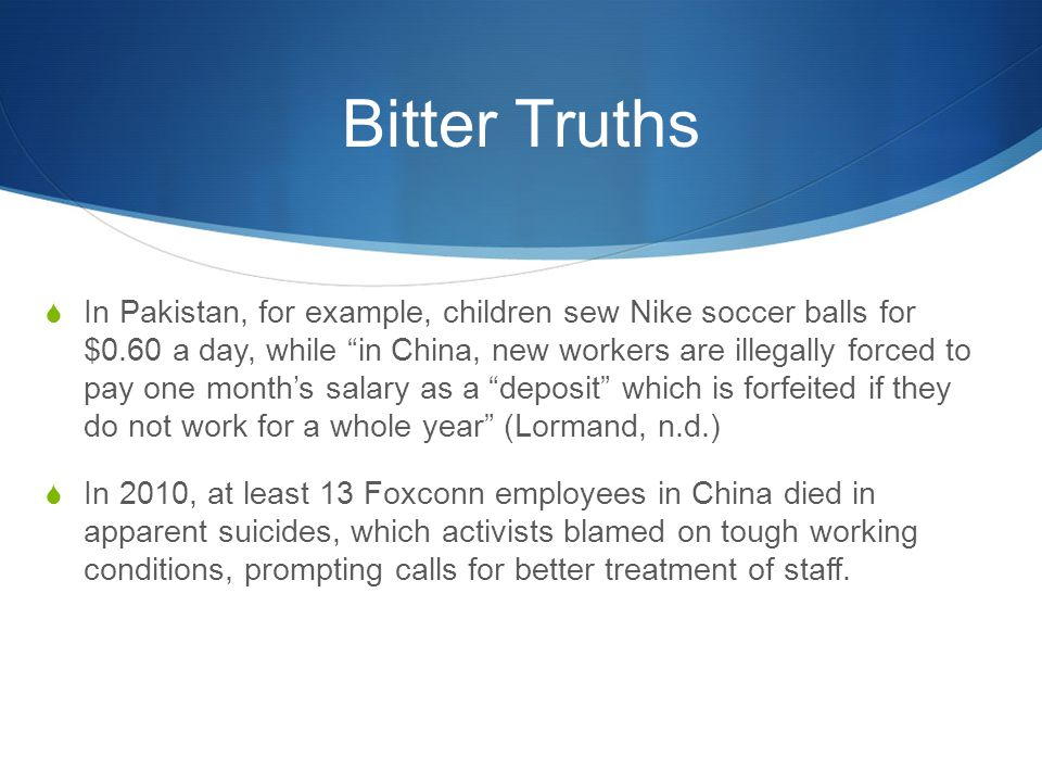 "Bitter Truths  In Pakistan, for example, children sew Nike soccer balls for $0.60 a day, while ""in China, new workers are illegally forced to pay one"